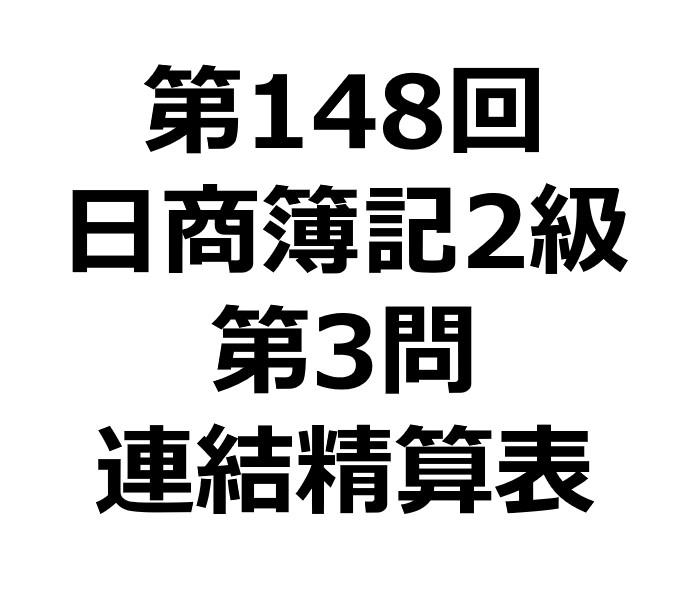 第148回日商簿記2級第3問連結精算表の解答・解説