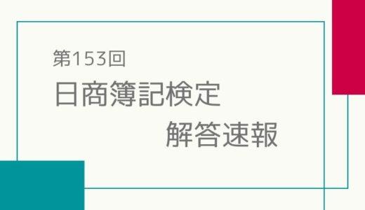 第153回日商簿記検定試験 1級 解答速報情報