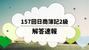 第157回日商簿記検定試験 2級 解答速報まとめ